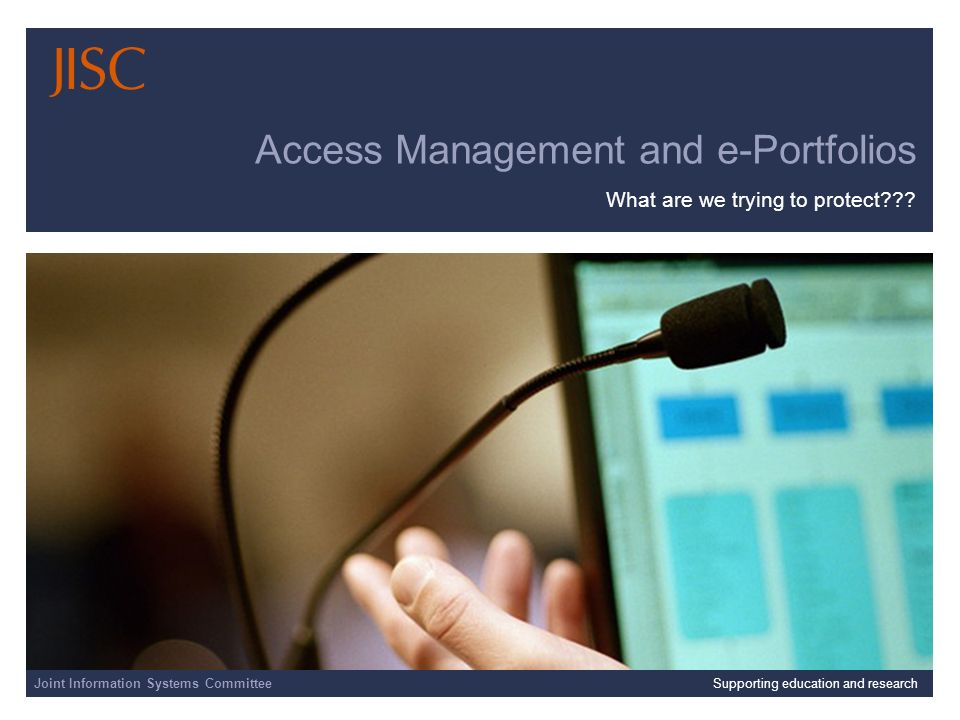 Joint Information Systems Committee 01/04/2014 | slide 1 Access Management and e-Portfolios What are we trying to protect .