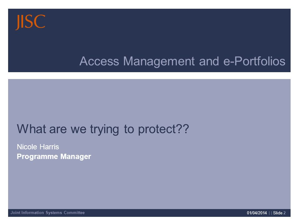 Joint Information Systems Committee 01/04/2014 | | Slide 2 Access Management and e-Portfolios What are we trying to protect .