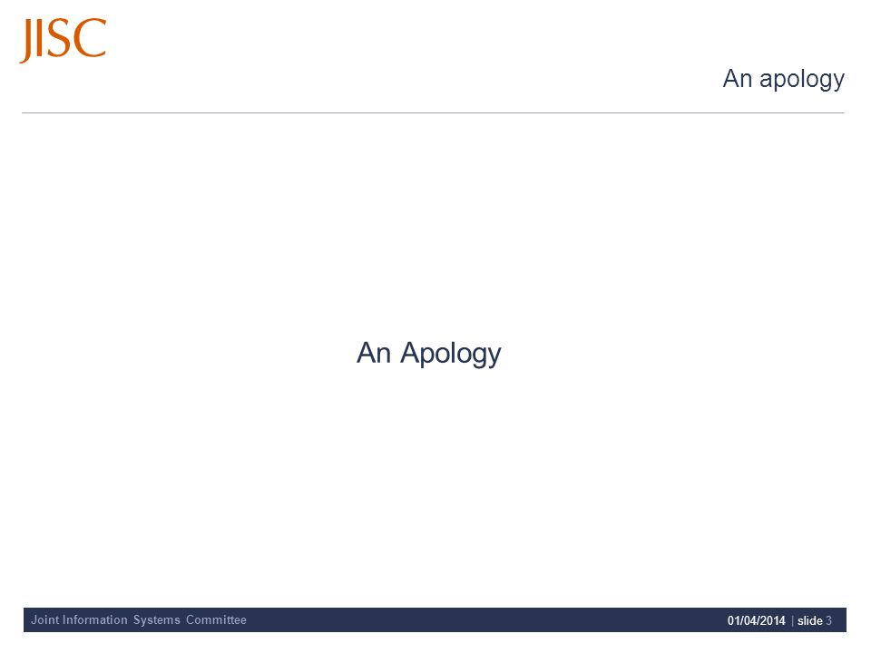 Joint Information Systems Committee 01/04/2014 | slide 3 An apology An Apology