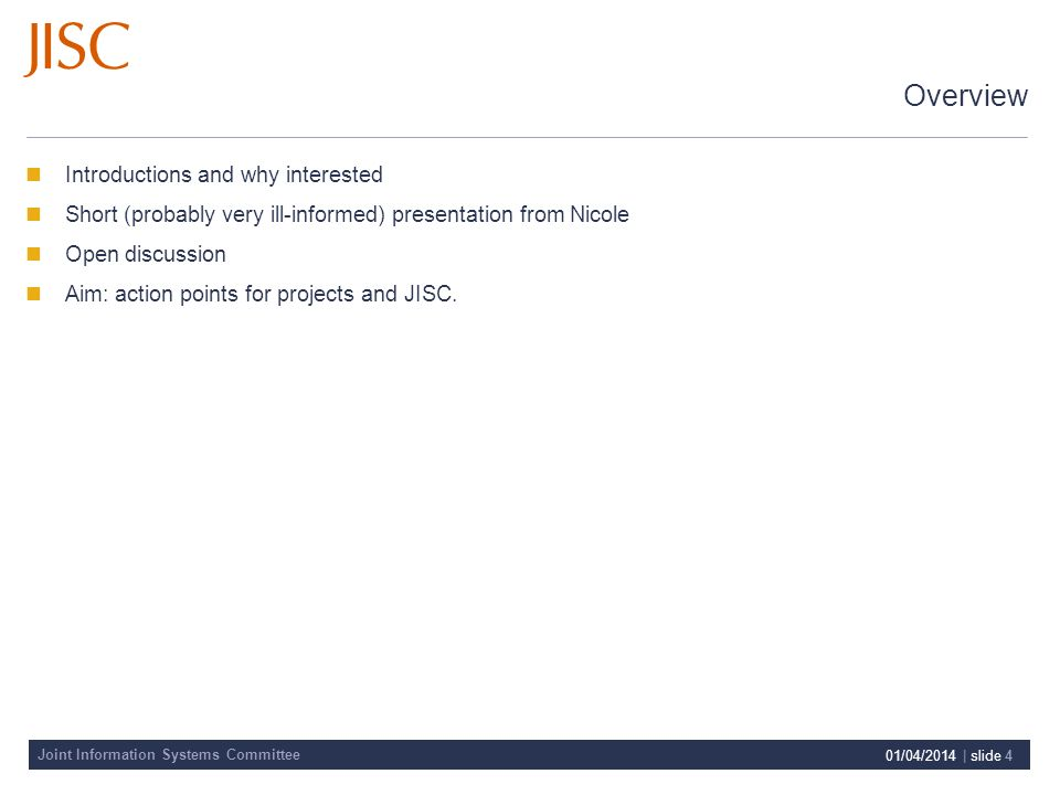 Joint Information Systems Committee 01/04/2014 | slide 4 Overview Introductions and why interested Short (probably very ill-informed) presentation from Nicole Open discussion Aim: action points for projects and JISC.