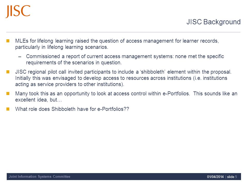 Joint Information Systems Committee 01/04/2014 | slide 5 JISC Background MLEs for lifelong learning raised the question of access management for learner records, particularly in lifelong learning scenarios.