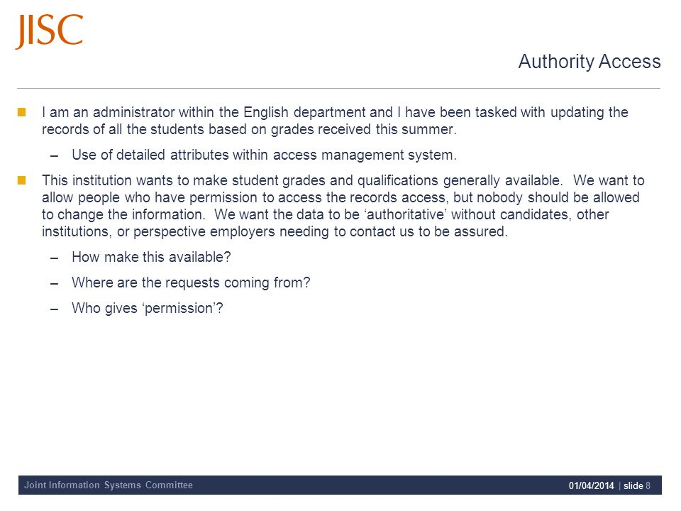 Joint Information Systems Committee 01/04/2014 | slide 8 Authority Access I am an administrator within the English department and I have been tasked with updating the records of all the students based on grades received this summer.