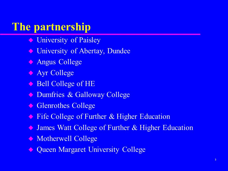3 The partnership u University of Paisley u University of Abertay, Dundee u Angus College u Ayr College u Bell College of HE u Dumfries & Galloway College u Glenrothes College u Fife College of Further & Higher Education u James Watt College of Further & Higher Education u Motherwell College u Queen Margaret University College