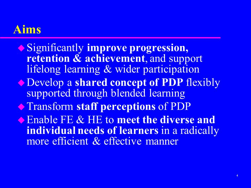 4 Aims u Significantly improve progression, retention & achievement, and support lifelong learning & wider participation u Develop a shared concept of PDP flexibly supported through blended learning u Transform staff perceptions of PDP u Enable FE & HE to meet the diverse and individual needs of learners in a radically more efficient & effective manner