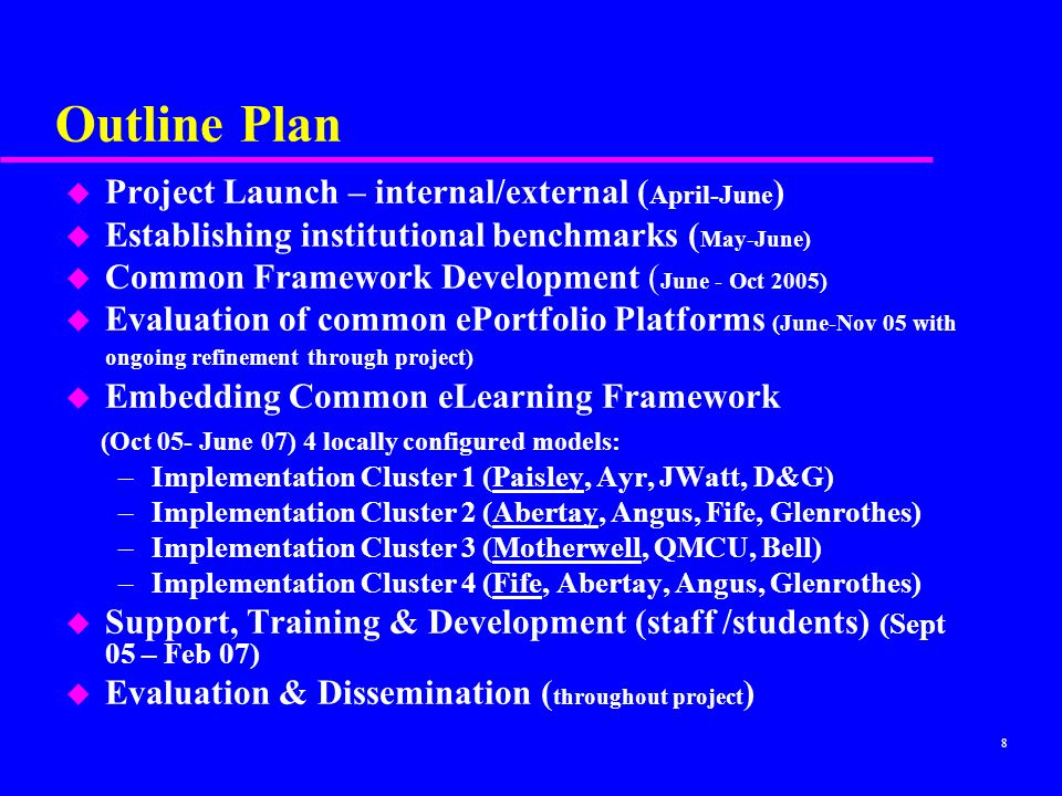 8 Outline Plan u Project Launch – internal/external ( April-June ) u Establishing institutional benchmarks ( May-June) u Common Framework Development ( June - Oct 2005) u Evaluation of common ePortfolio Platforms (June-Nov 05 with ongoing refinement through project) Embedding Common eLearning Framework (Oct 05- June 07) 4 locally configured models: –Implementation Cluster 1 (Paisley, Ayr, JWatt, D&G) –Implementation Cluster 2 (Abertay, Angus, Fife, Glenrothes) –Implementation Cluster 3 (Motherwell, QMCU, Bell) –Implementation Cluster 4 (Fife, Abertay, Angus, Glenrothes) u Support, Training & Development (staff /students) (Sept 05 – Feb 07) Evaluation & Dissemination ( throughout project )