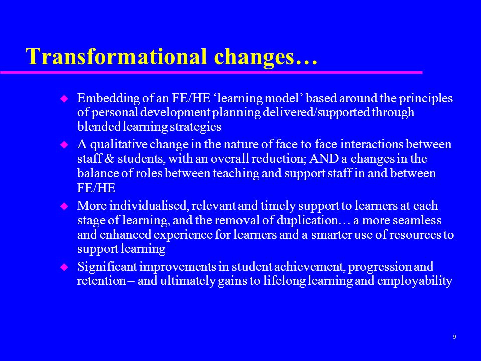 9 Transformational changes… u Embedding of an FE/HE learning model based around the principles of personal development planning delivered/supported through blended learning strategies u A qualitative change in the nature of face to face interactions between staff & students, with an overall reduction; AND a changes in the balance of roles between teaching and support staff in and between FE/HE u More individualised, relevant and timely support to learners at each stage of learning, and the removal of duplication… a more seamless and enhanced experience for learners and a smarter use of resources to support learning u Significant improvements in student achievement, progression and retention – and ultimately gains to lifelong learning and employability