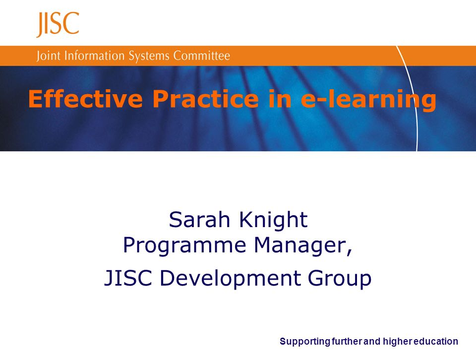 Supporting further and higher education Effective Practice in e-learning Sarah Knight Programme Manager, JISC Development Group