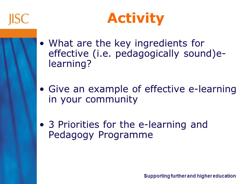 Supporting further and higher education Activity What are the key ingredients for effective (i.e. pedagogically sound)e- learning? Give an example of