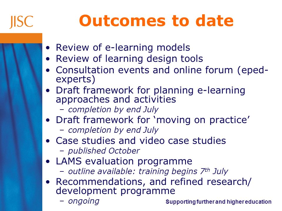 Supporting further and higher education Outcomes to date Review of e-learning models Review of learning design tools Consultation events and online fo