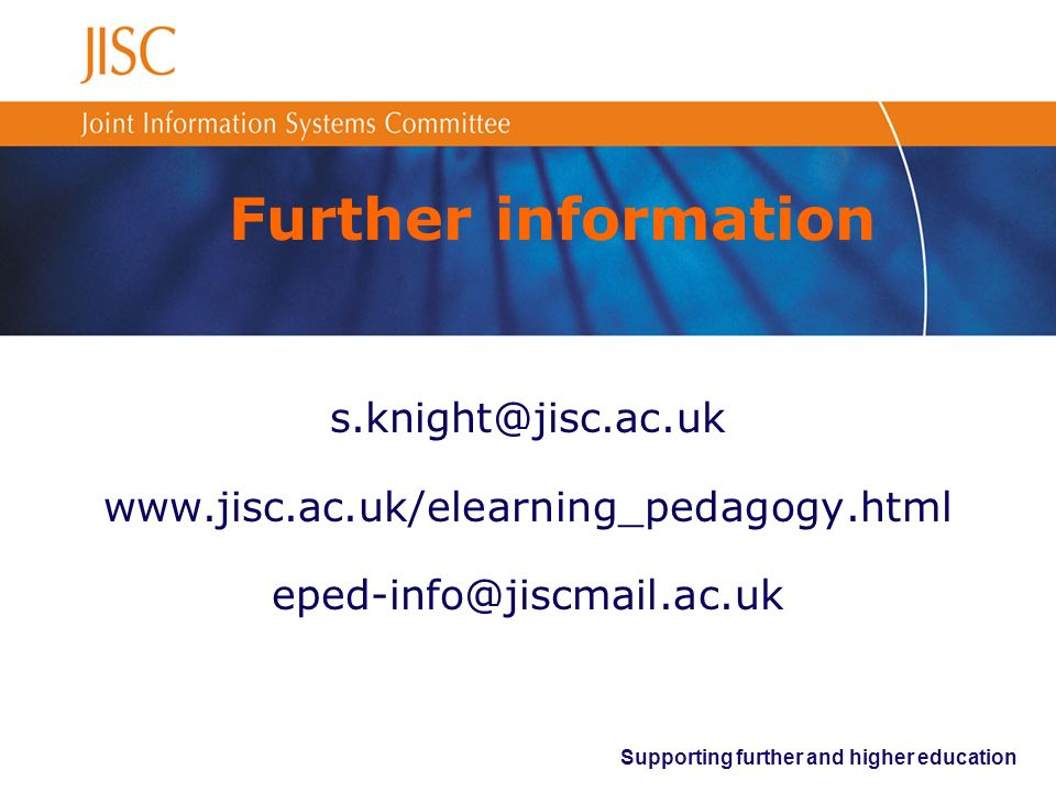 Supporting further and higher education Further information s.knight@jisc.ac.uk www.jisc.ac.uk/elearning_pedagogy.html eped-info@jiscmail.ac.uk