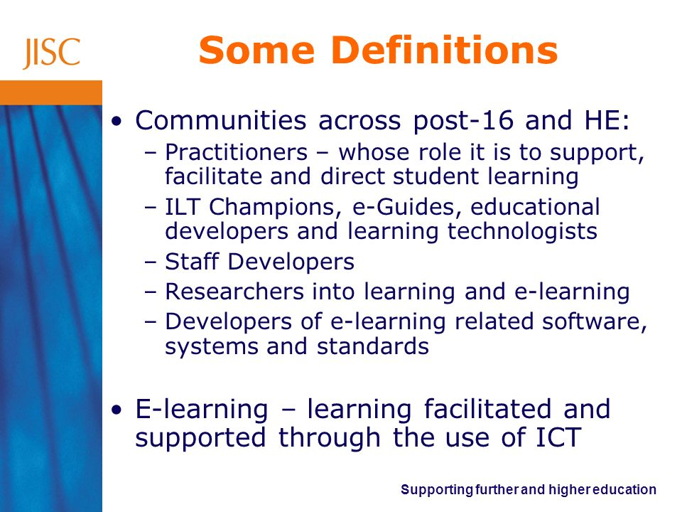 Supporting further and higher education Some Definitions Communities across post-16 and HE: –Practitioners – whose role it is to support, facilitate a