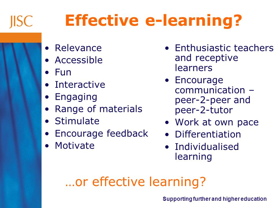 Supporting further and higher education Effective e-learning? Relevance Accessible Fun Interactive Engaging Range of materials Stimulate Encourage fee
