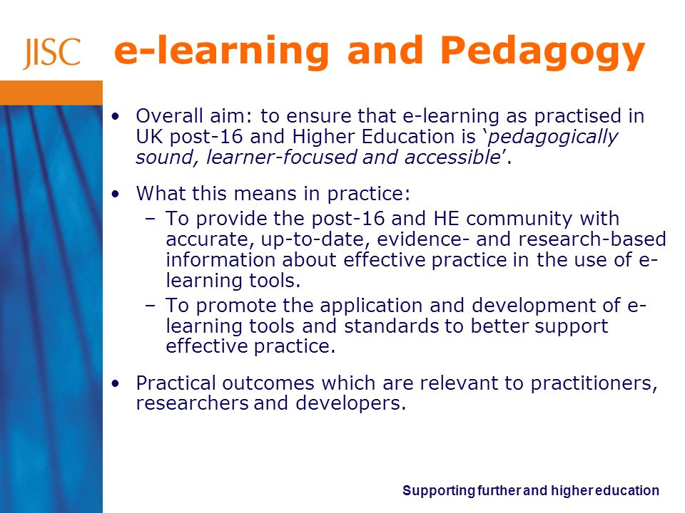Supporting further and higher education Two related themes Designing for Learning (Practitioner focus): –Models of learning and e-learning practitioner planning perspective –Understanding and moving on practice –Case studies of effective practice (14-19, FE, HE, ACL) –Evaluating learning design tools e.g.