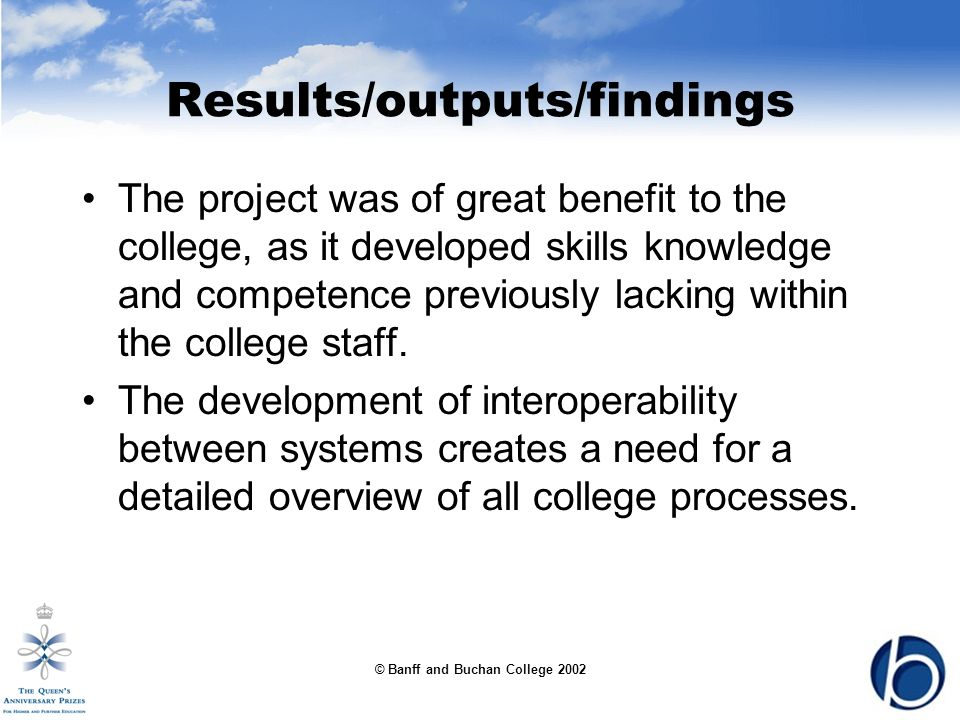 © Banff and Buchan College 2002 Results/outputs/findings The project was of great benefit to the college, as it developed skills knowledge and competence previously lacking within the college staff.