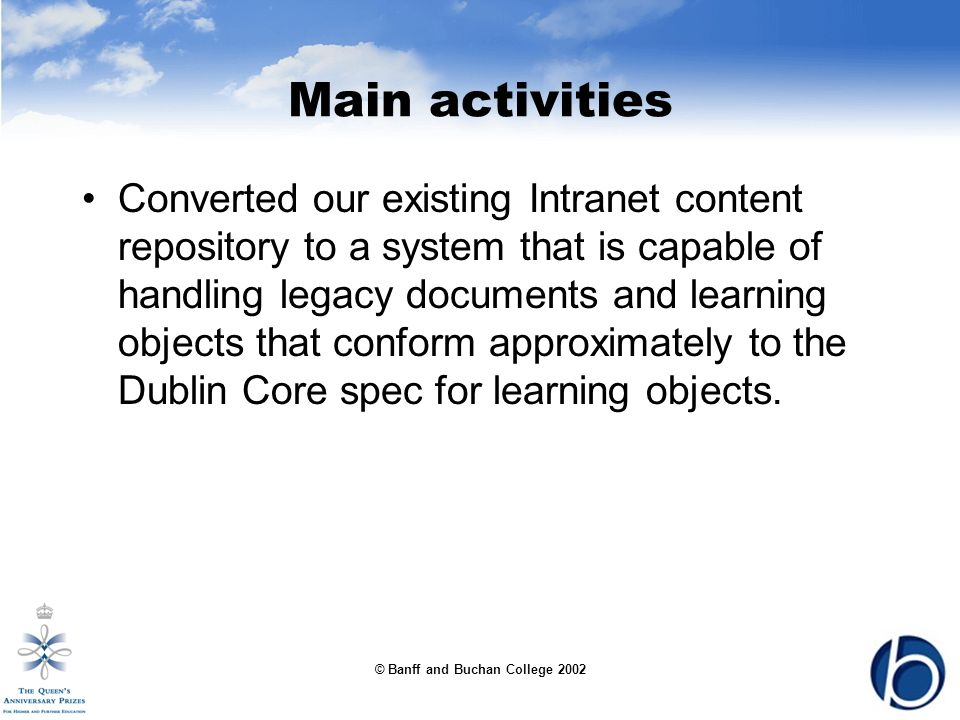 © Banff and Buchan College 2002 Main activities Converted our existing Intranet content repository to a system that is capable of handling legacy documents and learning objects that conform approximately to the Dublin Core spec for learning objects.