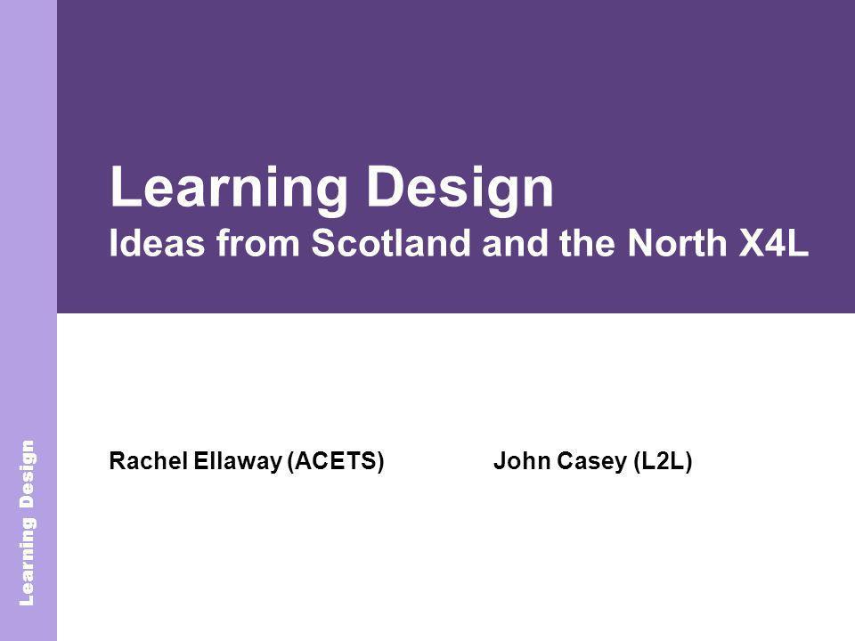 Learning Design Rachel Ellaway (ACETS) Learning Design Learning Design Ideas from Scotland and the North X4L John Casey (L2L)