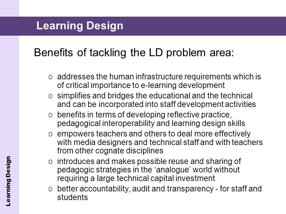 Benefits of tackling the LD problem area: oaddresses the human infrastructure requirements which is of critical importance to e-learning development o