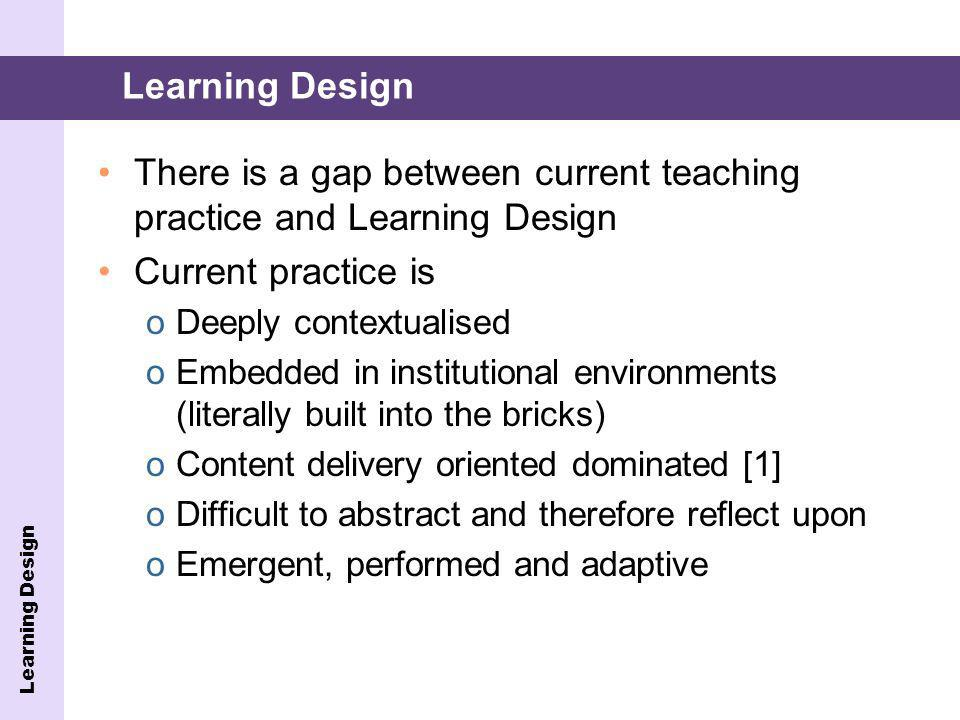 Learning Design There is a gap between current teaching practice and Learning Design Current practice is oDeeply contextualised oEmbedded in institutional environments (literally built into the bricks) oContent delivery oriented dominated [1] oDifficult to abstract and therefore reflect upon oEmergent, performed and adaptive Learning Design