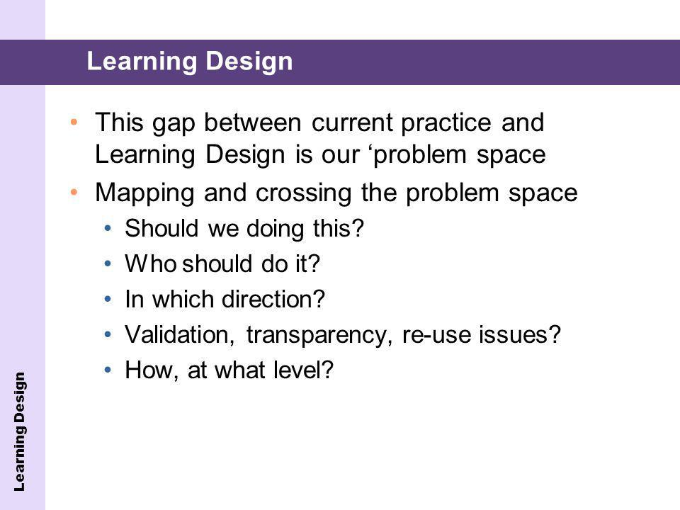 This gap between current practice and Learning Design is our problem space Mapping and crossing the problem space Should we doing this.