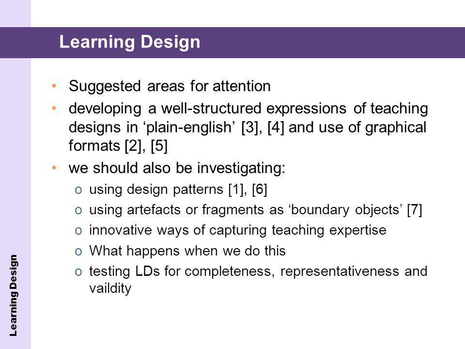 Suggested areas for attention developing a well-structured expressions of teaching designs in plain-english [3], [4] and use of graphical formats [2], [5] we should also be investigating: ousing design patterns [1], [6] ousing artefacts or fragments as boundary objects [7] oinnovative ways of capturing teaching expertise oWhat happens when we do this otesting LDs for completeness, representativeness and vaildity Learning Design