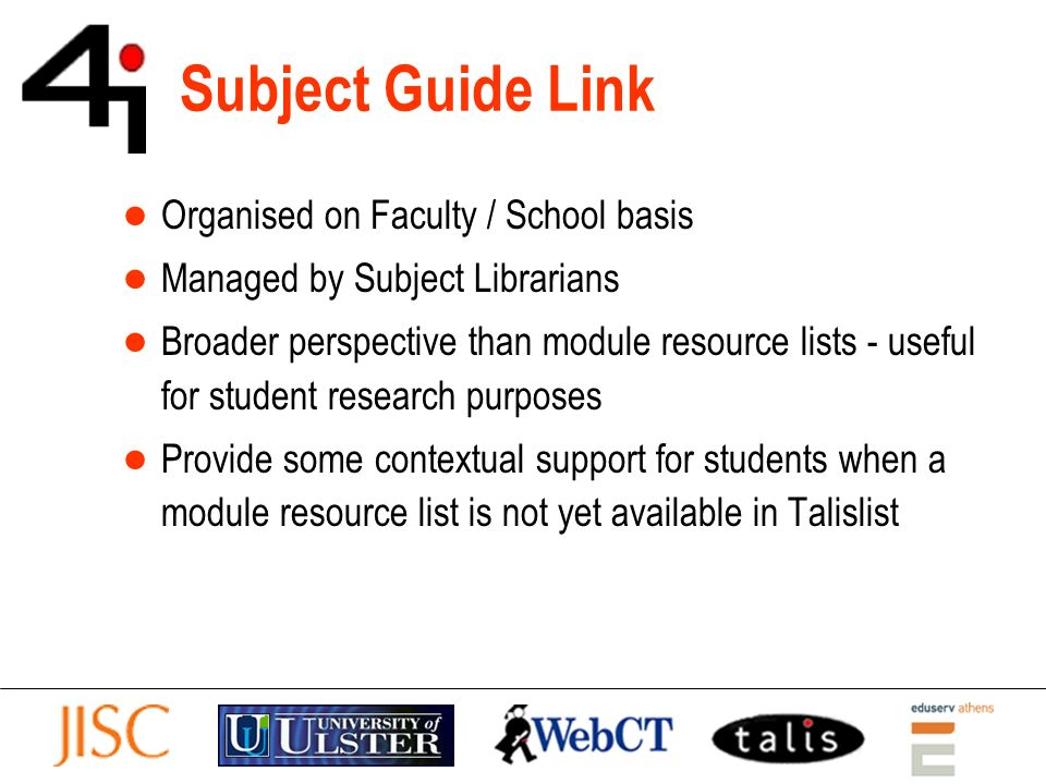 Subject Guide Link Organised on Faculty / School basis Managed by Subject Librarians Broader perspective than module resource lists - useful for student research purposes Provide some contextual support for students when a module resource list is not yet available in Talislist