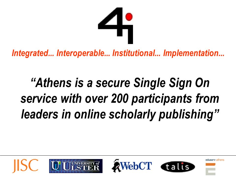 Integrated... Interoperable... Institutional... Implementation... Athens is a secure Single Sign On service with over 200 participants from leaders in