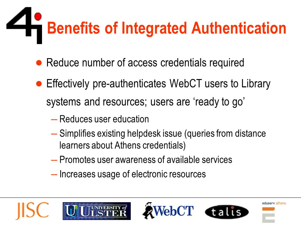 Benefits of Integrated Authentication Reduce number of access credentials required Effectively pre-authenticates WebCT users to Library systems and resources; users are ready to go Reduces user education Simplifies existing helpdesk issue (queries from distance learners about Athens credentials) Promotes user awareness of available services Increases usage of electronic resources