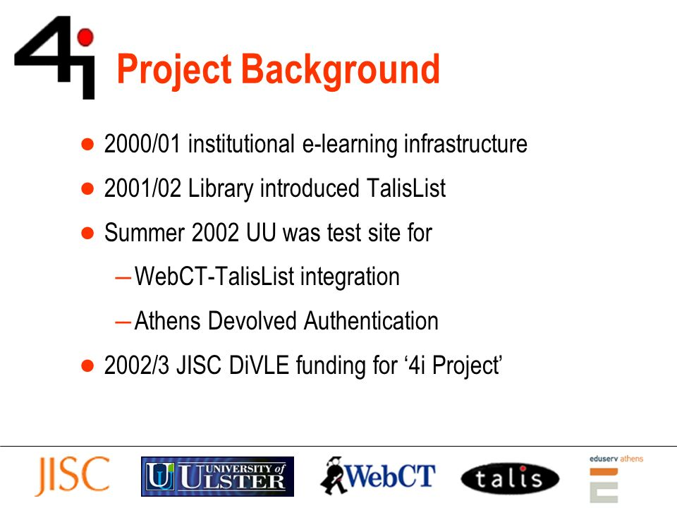 Project Background 2000/01 institutional e-learning infrastructure 2001/02 Library introduced TalisList Summer 2002 UU was test site for WebCT-TalisList integration Athens Devolved Authentication 2002/3 JISC DiVLE funding for 4i Project