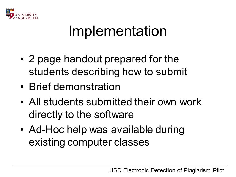 JISC Electronic Detection of Plagiarism Pilot Implementation 2 page handout prepared for the students describing how to submit Brief demonstration All students submitted their own work directly to the software Ad-Hoc help was available during existing computer classes