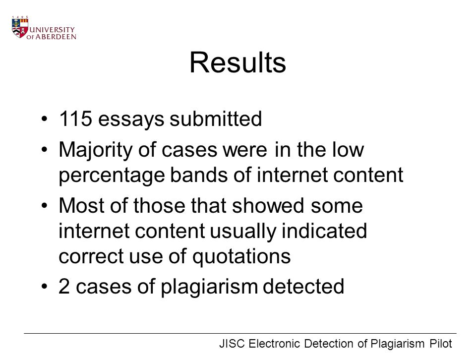 JISC Electronic Detection of Plagiarism Pilot Results 115 essays submitted Majority of cases were in the low percentage bands of internet content Most of those that showed some internet content usually indicated correct use of quotations 2 cases of plagiarism detected