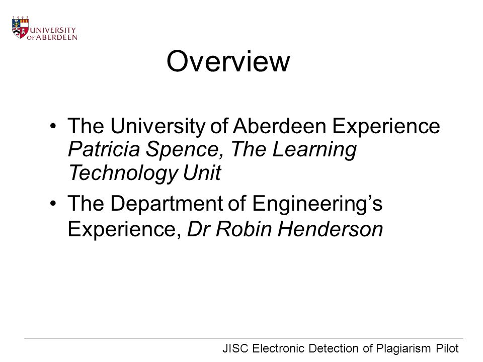 JISC Electronic Detection of Plagiarism Pilot Overview The University of Aberdeen Experience Patricia Spence, The Learning Technology Unit The Department of Engineerings Experience, Dr Robin Henderson