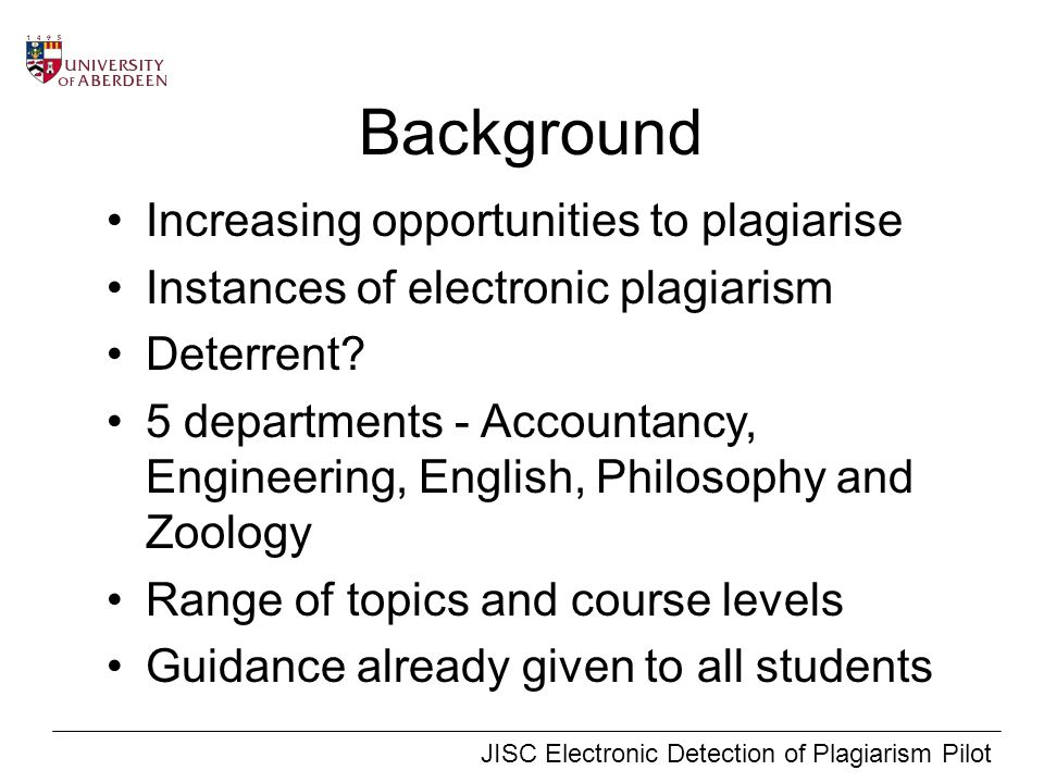 JISC Electronic Detection of Plagiarism Pilot Background Increasing opportunities to plagiarise Instances of electronic plagiarism Deterrent.