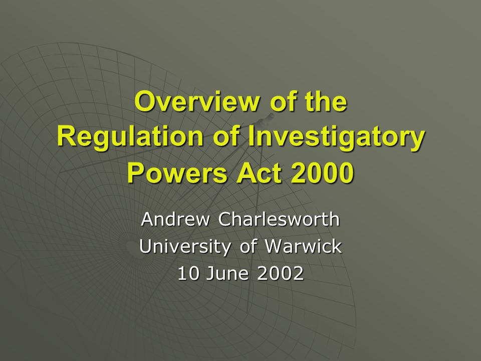 Overview of the Regulation of Investigatory Powers Act 2000 Andrew Charlesworth University of Warwick 10 June 2002