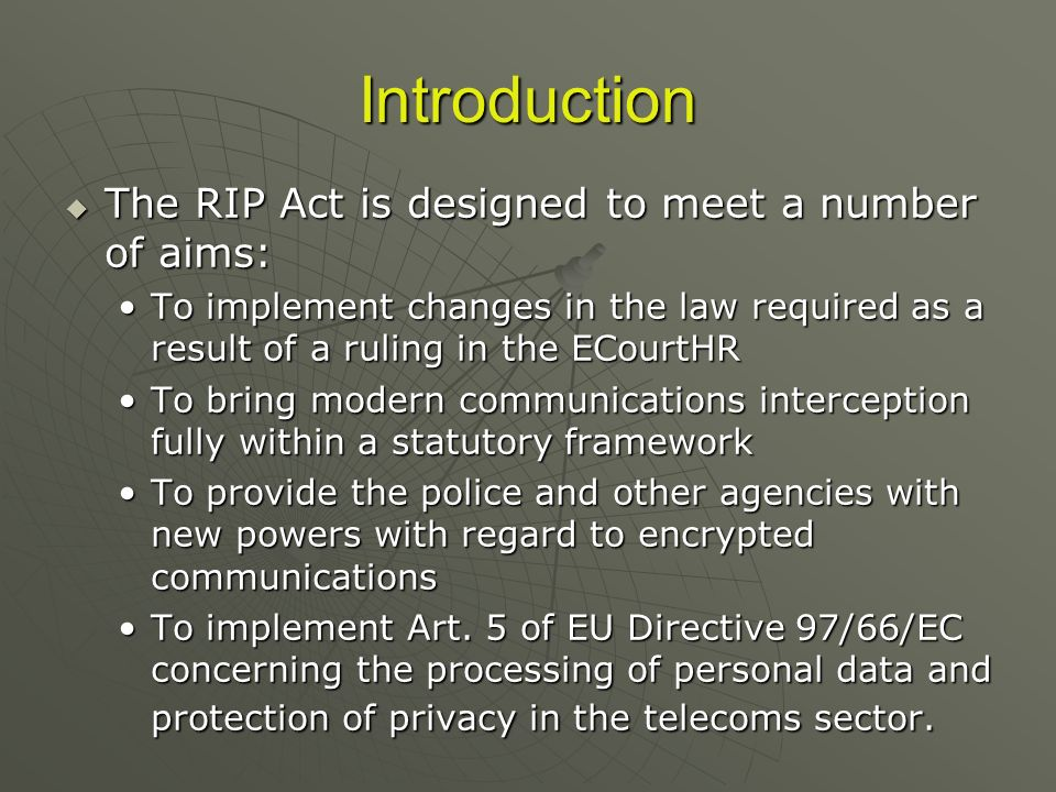 Introduction The RIP Act is designed to meet a number of aims: The RIP Act is designed to meet a number of aims: To implement changes in the law required as a result of a ruling in the ECourtHRTo implement changes in the law required as a result of a ruling in the ECourtHR To bring modern communications interception fully within a statutory frameworkTo bring modern communications interception fully within a statutory framework To provide the police and other agencies with new powers with regard to encrypted communicationsTo provide the police and other agencies with new powers with regard to encrypted communications To implement Art.