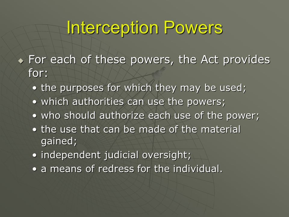 Interception Powers For each of these powers, the Act provides for: For each of these powers, the Act provides for: the purposes for which they may be
