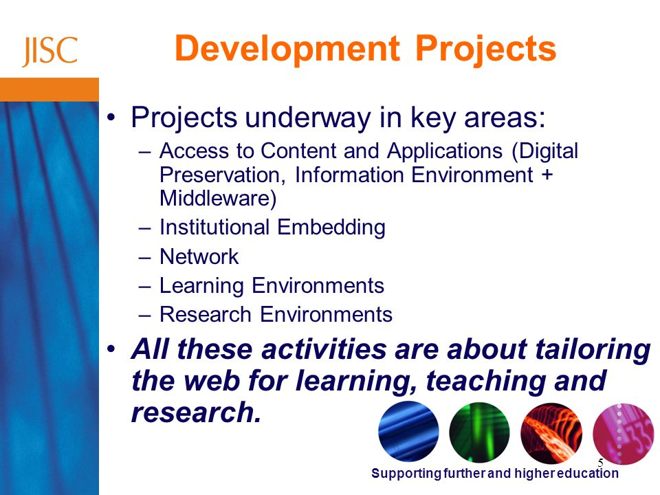 Supporting further and higher education 5 Development Projects Projects underway in key areas: –Access to Content and Applications (Digital Preservation, Information Environment + Middleware) –Institutional Embedding –Network –Learning Environments –Research Environments All these activities are about tailoring the web for learning, teaching and research.