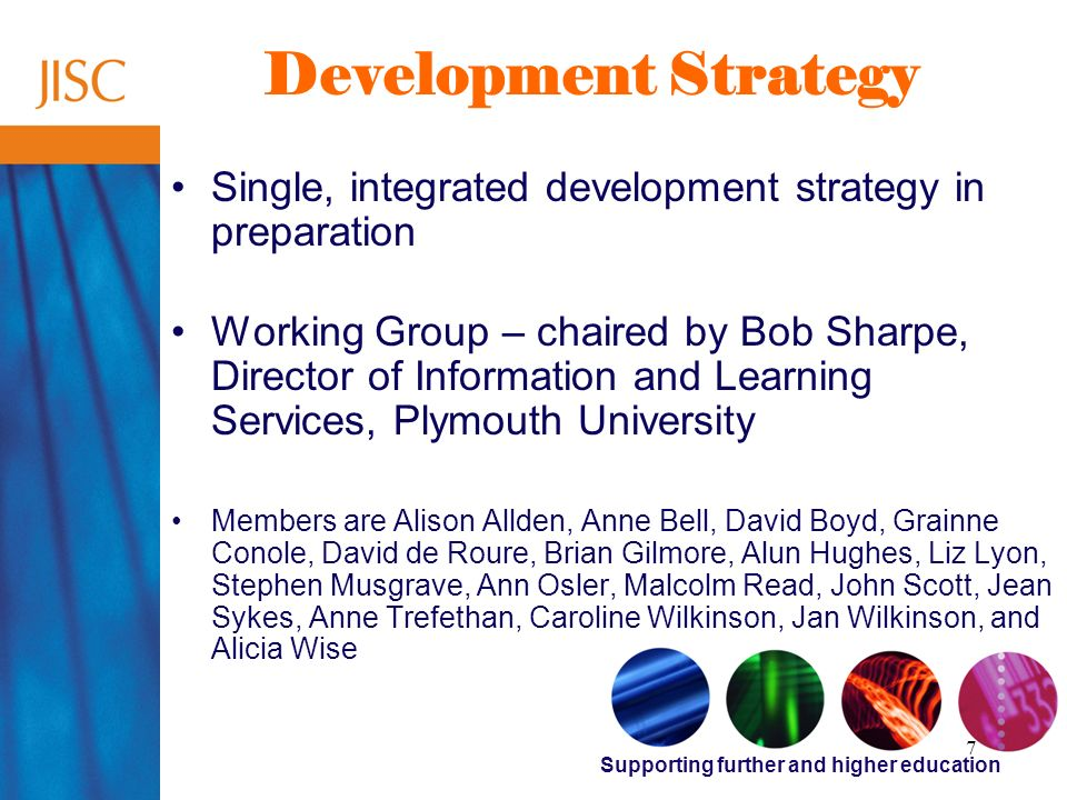 Supporting further and higher education 7 Development Strategy Single, integrated development strategy in preparation Working Group – chaired by Bob Sharpe, Director of Information and Learning Services, Plymouth University Members are Alison Allden, Anne Bell, David Boyd, Grainne Conole, David de Roure, Brian Gilmore, Alun Hughes, Liz Lyon, Stephen Musgrave, Ann Osler, Malcolm Read, John Scott, Jean Sykes, Anne Trefethan, Caroline Wilkinson, Jan Wilkinson, and Alicia Wise