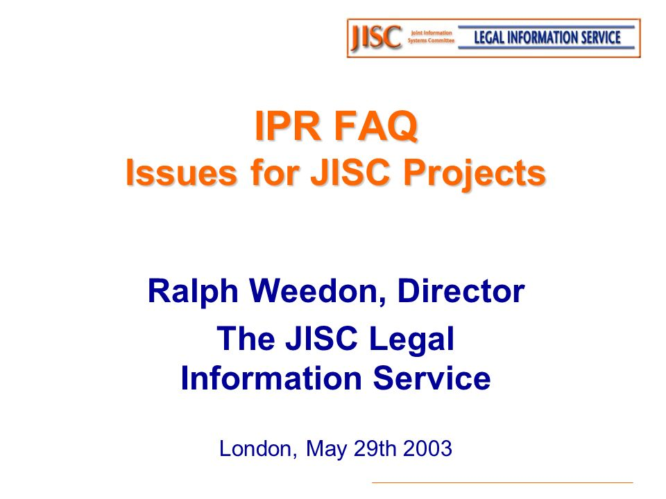 IPR FAQ Issues for JISC Projects Ralph Weedon, Director The JISC Legal Information Service London, May 29th 2003