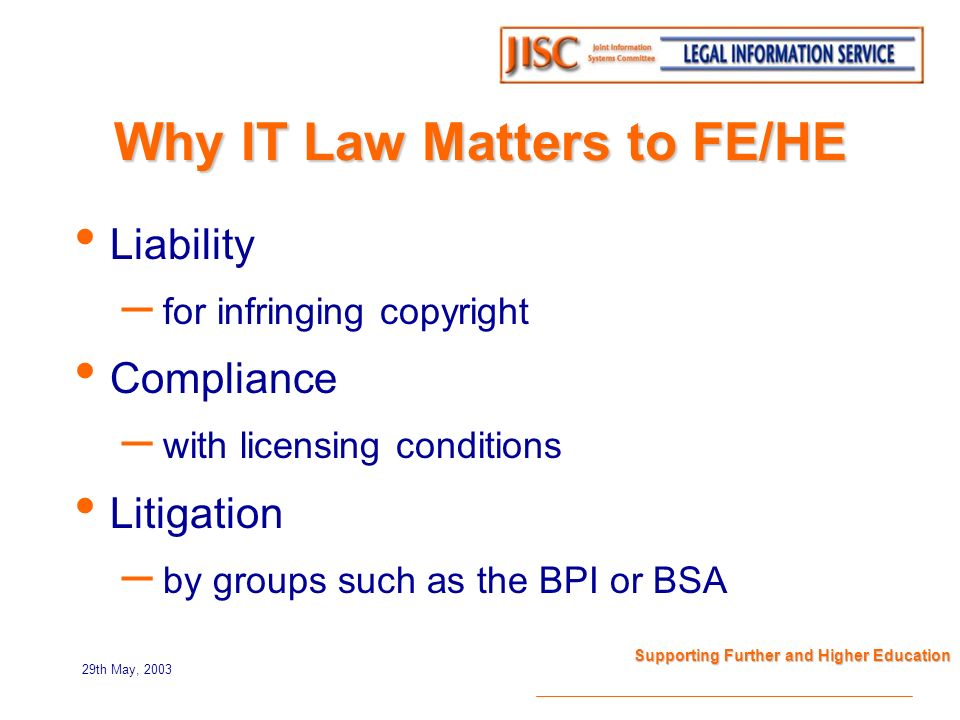 29th May, 2003 Supporting Further and Higher Education Why IT Law Matters to FE/HE Liability – for infringing copyright Compliance – with licensing conditions Litigation – by groups such as the BPI or BSA