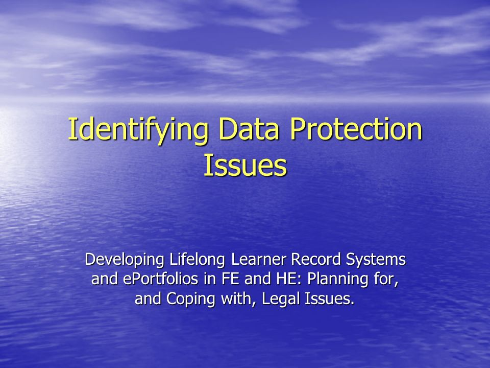 Identifying Data Protection Issues Developing Lifelong Learner Record Systems and ePortfolios in FE and HE: Planning for, and Coping with, Legal Issues.