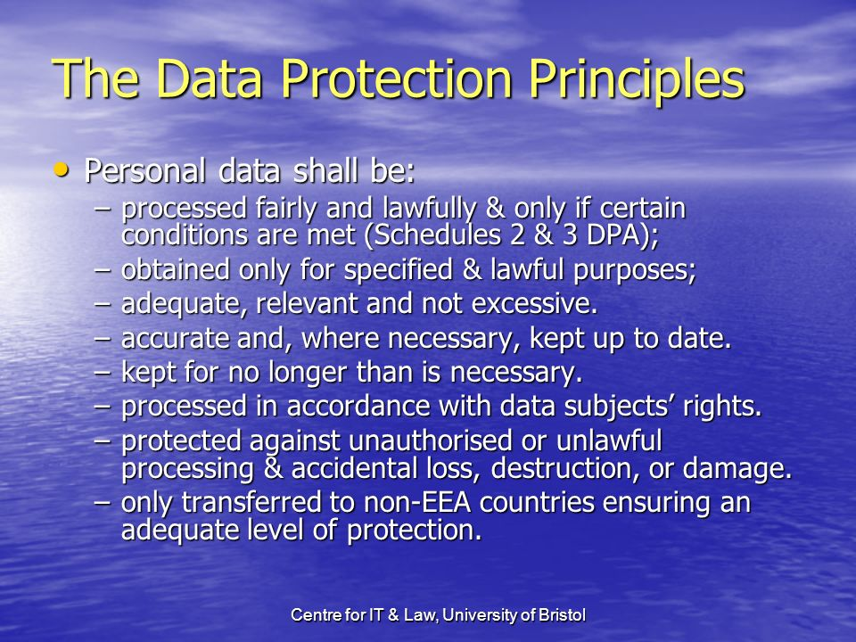 Centre for IT & Law, University of Bristol The Data Protection Principles Personal data shall be: Personal data shall be: –processed fairly and lawfully & only if certain conditions are met (Schedules 2 & 3 DPA); –obtained only for specified & lawful purposes; –adequate, relevant and not excessive.