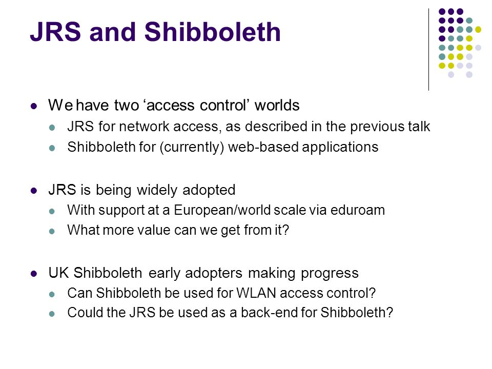 JRS and Shibboleth We have two access control worlds JRS for network access, as described in the previous talk Shibboleth for (currently) web-based ap
