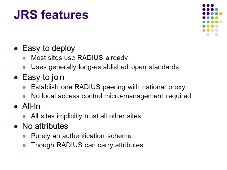 JRS features Easy to deploy Most sites use RADIUS already Uses generally long-established open standards Easy to join Establish one RADIUS peering wit