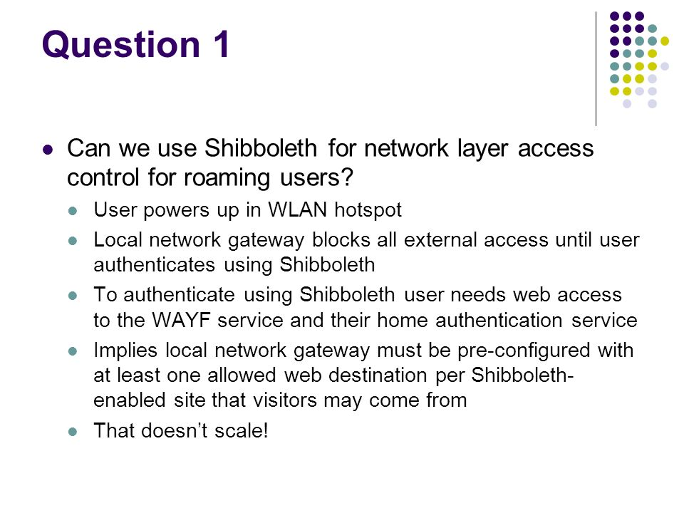 Question 1 Can we use Shibboleth for network layer access control for roaming users? User powers up in WLAN hotspot Local network gateway blocks all e