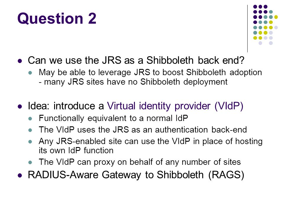 Question 2 Can we use the JRS as a Shibboleth back end? May be able to leverage JRS to boost Shibboleth adoption - many JRS sites have no Shibboleth d