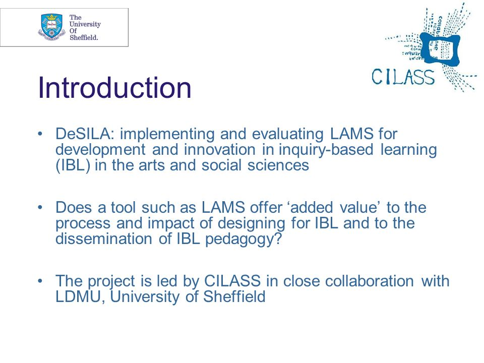3 Introduction DeSILA: implementing and evaluating LAMS for development and innovation in inquiry-based learning (IBL) in the arts and social sciences Does a tool such as LAMS offer added value to the process and impact of designing for IBL and to the dissemination of IBL pedagogy.