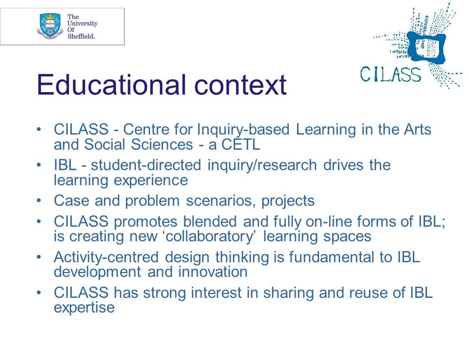 4 Educational context CILASS - Centre for Inquiry-based Learning in the Arts and Social Sciences - a CETL IBL - student-directed inquiry/research drives the learning experience Case and problem scenarios, projects CILASS promotes blended and fully on-line forms of IBL; is creating new collaboratory learning spaces Activity-centred design thinking is fundamental to IBL development and innovation CILASS has strong interest in sharing and reuse of IBL expertise