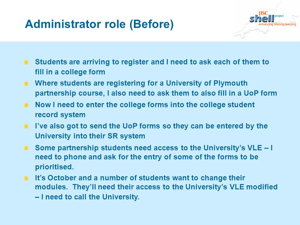Administrator role (Before) Students are arriving to register and I need to ask each of them to fill in a college form Where students are registering for a University of Plymouth partnership course, I also need to ask them to also fill in a UoP form Now I need to enter the college forms into the college student record system Ive also got to send the UoP forms so they can be entered by the University into their SR system Some partnership students need access to the Universitys VLE – I need to phone and ask for the entry of some of the forms to be prioritised.