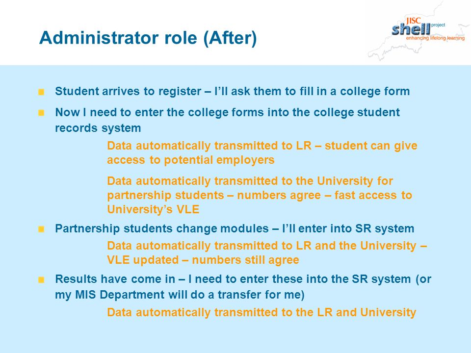 Administrator role (After) Student arrives to register – Ill ask them to fill in a college form Now I need to enter the college forms into the college student records system Data automatically transmitted to LR – student can give access to potential employers Data automatically transmitted to the University for partnership students – numbers agree – fast access to Universitys VLE Partnership students change modules – Ill enter into SR system Data automatically transmitted to LR and the University – VLE updated – numbers still agree Results have come in – I need to enter these into the SR system (or my MIS Department will do a transfer for me) Data automatically transmitted to the LR and University