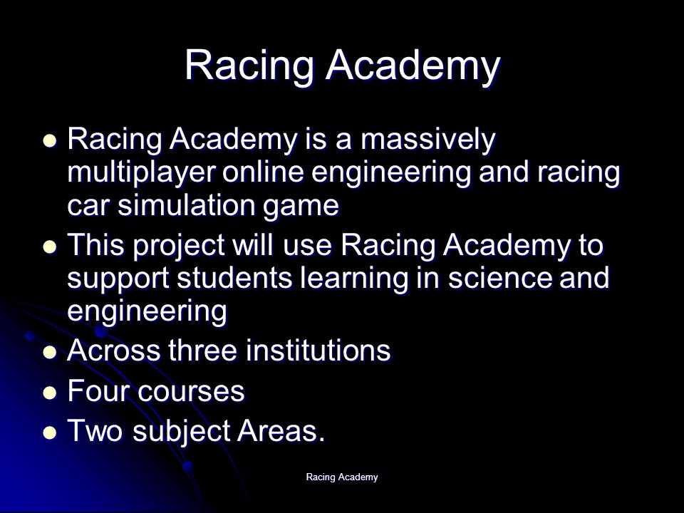 Racing Academy Racing Academy is a massively multiplayer online engineering and racing car simulation game Racing Academy is a massively multiplayer online engineering and racing car simulation game This project will use Racing Academy to support students learning in science and engineering This project will use Racing Academy to support students learning in science and engineering Across three institutions Across three institutions Four courses Four courses Two subject Areas.